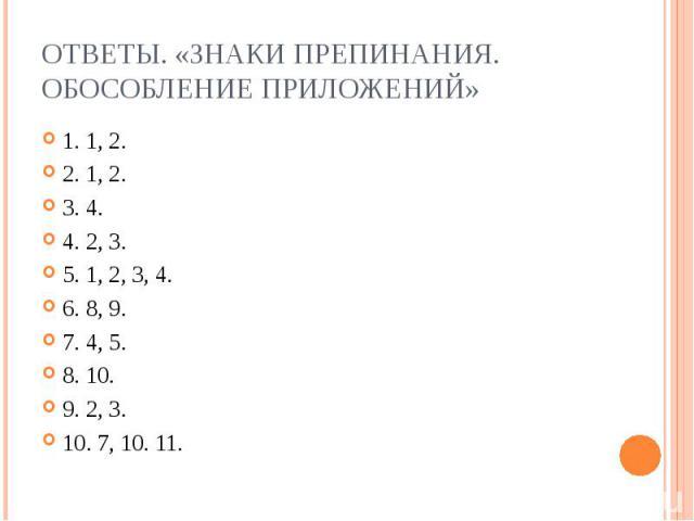 Ответы. «Знаки препинания. Обособление приложений» 1. 1, 2.2. 1, 2.3. 4.4. 2, 3.5. 1, 2, 3, 4.6. 8, 9.7. 4, 5.8. 10.9. 2, 3.10. 7, 10. 11.