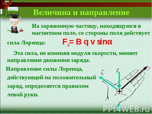 Величина и направление На заряженную частицу, находящуюся в магнитном поле, со стороны поля действует сила Лоренца:Fл= B q v sinα Эта сила, не изменяя модуля скорости, меняет направление движения заряда. Направление силы Лоренца, действующей на поло…