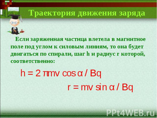 Траектория движения заряда Если заряженная частица влетела в магнитное поле под углом к силовым линиям, то она будет двигаться по спирали, шаг h и радиус r которой, соответственно:h = 2 πmv cos α / Bqr = mv sin α / Bq