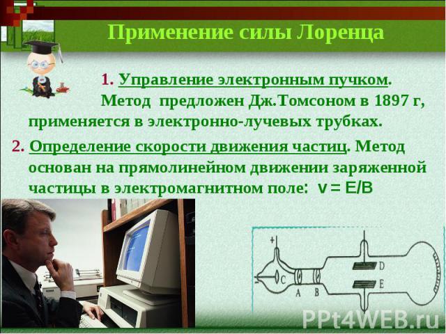 Применение силы Лоренца1. Управление электронным пучком. Метод предложен Дж.Томсоном в 1897 г, применяется в электронно-лучевых трубках.2. Определение скорости движения частиц. Метод основан на прямолинейном движении заряженной частицы в электромагн…