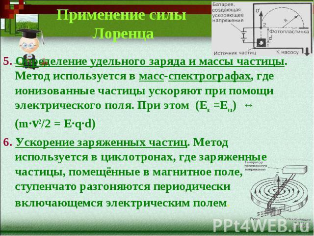 Применение силы Лоренца5. Определение удельного заряда и массы частицы. Метод используется в масс-спектрографах, где ионизованные частицы ускоряют при помощи электрического поля. При этом (Ек =Еэл) ↔ (m∙v2/2 = E∙q∙d)6. Ускорение заряженных частиц. М…