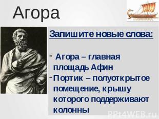 АгораЗапишите новые слова: Агора – главная площадь АфинПортик – полуоткрытое пом