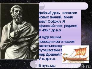 Добрый день, искатели новых знаний. Меня зовут Софокл. Я афинский поэт, родился