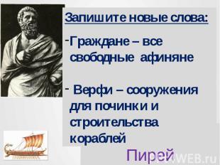 Запишите новые слова:Граждане – все свободные афиняне Верфи – сооружения для поч