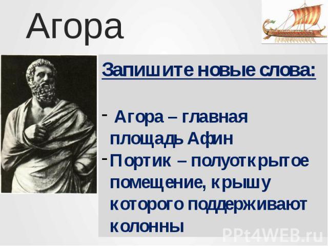 АгораЗапишите новые слова: Агора – главная площадь АфинПортик – полуоткрытое помещение, крышу которого поддерживают колонны