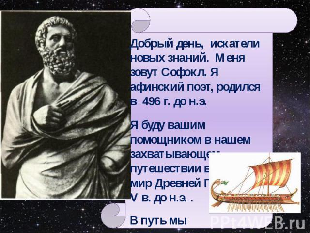 Добрый день, искатели новых знаний. Меня зовут Софокл. Я афинский поэт, родился в 496 г. до н.э. Я буду вашим помощником в нашем захватывающем путешествии в далекий мир Древней Греции V в. до н.э. . В путь мы отправимся на Корабле Времени