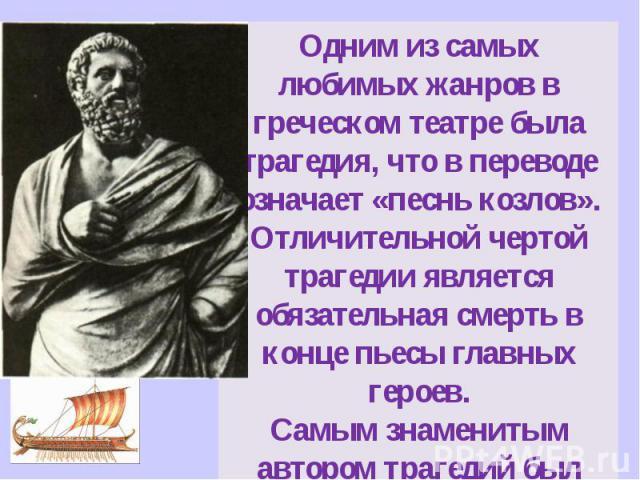 Одним из самых любимых жанров в греческом театре была трагедия, что в переводе означает «песнь козлов».Отличительной чертой трагедии является обязательная смерть в конце пьесы главных героев.Самым знаменитым автором трагедий был Софокл, то есть Я!