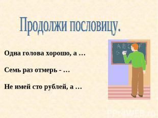 Продолжи пословицу. Одна голова хорошо, а …Семь раз отмерь - …Не имей сто рублей
