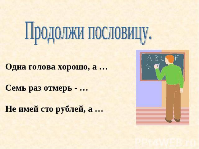 Продолжи пословицу. Одна голова хорошо, а …Семь раз отмерь - …Не имей сто рублей, а …