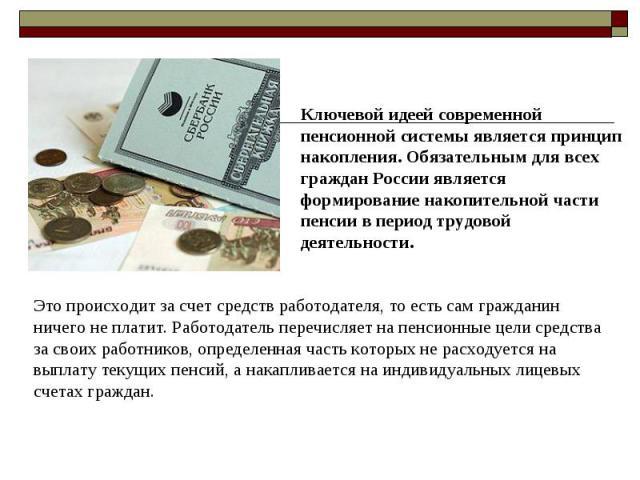 Ключевой идеей современной пенсионной системы является принцип накопления. Обязательным для всех граждан России является формирование накопительной части пенсии в период трудовой деятельности. Это происходит за счет средств работодателя, то есть сам…