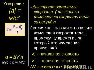 Ускорение [а] = м/с2а = ∆V /tм/с : с = м/с2- быстрота изменения скорости. ( на с
