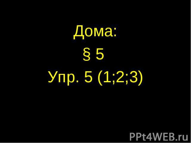 Дома:§ 5 Упр. 5 (1;2;3)