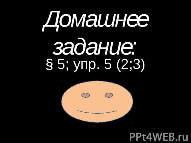 Домашнее задание: § 5; упр. 5 (2;3)