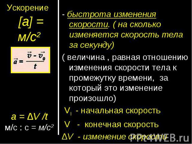 Ускорение [а] = м/с2а = ∆V /tм/с : с = м/с2- быстрота изменения скорости. ( на сколько изменяется скорость тела за секунду)( величина , равная отношению изменения скорости тела к промежутку времени, за который это изменение произошло) V0 - начальная…