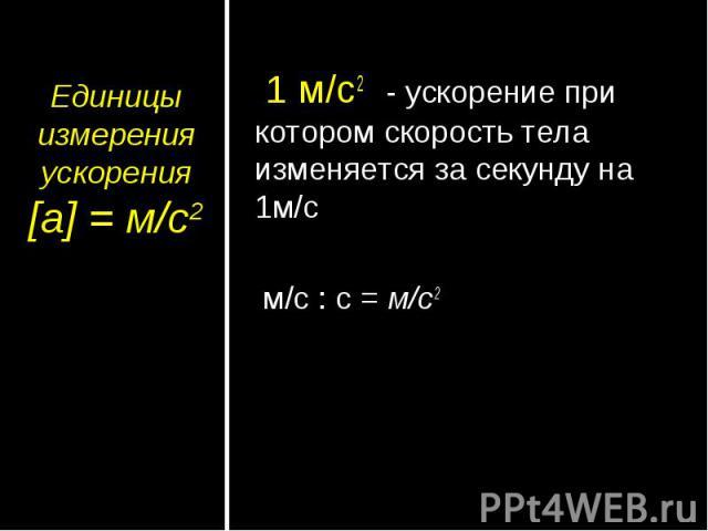 Единицы измерения ускорения[а] = м/с2 1 м/с2 - ускорение при котором скорость тела изменяется за секунду на 1м/с м/с : с = м/с2