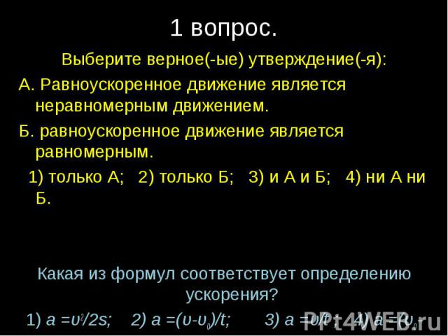 1 вопрос.Выберите верное(-ые) утверждение(-я):А. Равноускоренное движение является неравномерным движением.Б. равноускоренное движение является равномерным. 1) только А; 2) только Б; 3) и А и Б; 4) ни А ни Б.Какая из формул соответствует определению…
