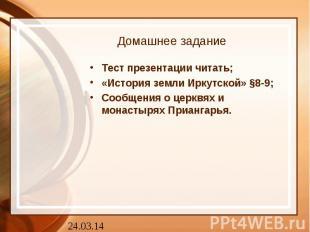 Домашнее задание Тест презентации читать;«История земли Иркутской» §8-9;Сообщени