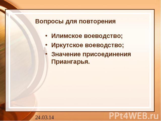 Вопросы для повторения Илимское воеводство; Иркутское воеводство; Значение присоединения Приангарья.