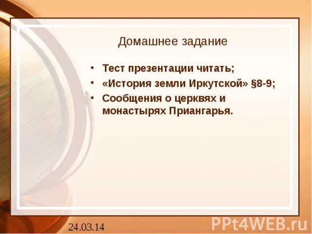 Домашнее задание Тест презентации читать;«История земли Иркутской» §8-9;Сообщения о церквях и монастырях Приангарья.