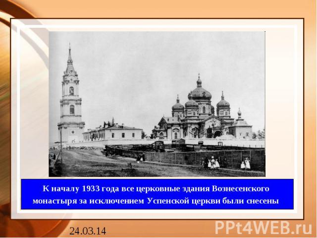 К началу 1933 года все церковные здания Вознесенского монастыря за исключением Успенской церкви были снесены