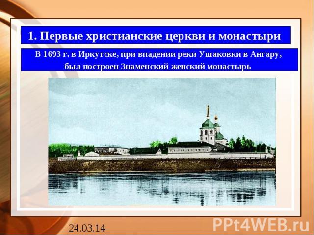 1. Первые христианские церкви и монастыри В 1693 г. в Иркутске, при впадении реки Ушаковки в Ангару, был построен Знаменский женский монастырь