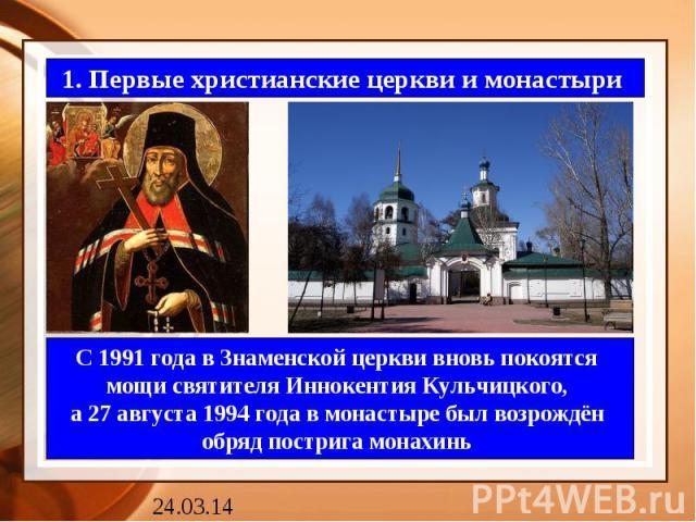 1. Первые христианские церкви и монастыри С 1991 года в Знаменской церкви вновь покоятся мощи святителя Иннокентия Кульчицкого, а 27 августа 1994 года в монастыре был возрождён обряд пострига монахинь