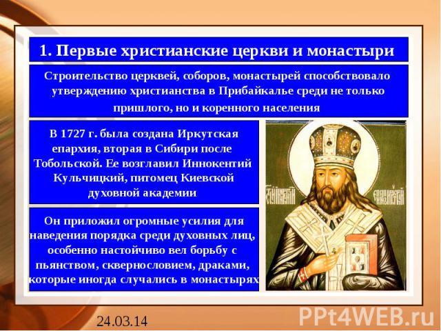 1. Первые христианские церкви и монастыри Строительство церквей, соборов, монастырей способствовало утверждению христианства в Прибайкалье среди не толькопришлого, но и коренного населения В 1727 г. была создана Иркутскаяепархия, вторая в Сибири пос…