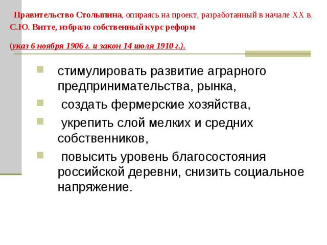 Правительство Столыпина, опираясь на проект, разработанный в начале ХХ в. С.Ю. Витте, избрало собственный курс реформ (указ 6 ноября 1906 г. и закон 14 июля 1910 г.). стимулировать развитие аграрного предпринимательства, рынка, создать фермерские хо…