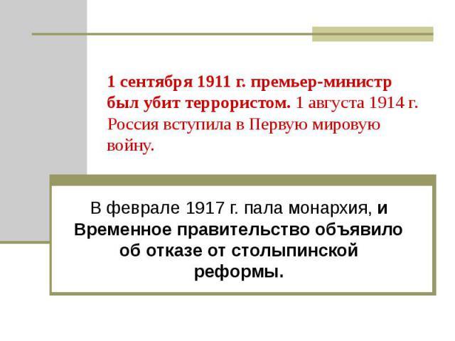 1 сентября 1911 г. премьер-министр был убит террористом. 1 августа 1914 г. Россия вступила в Первую мировую войну. В феврале 1917 г. пала монархия, и Временное правительство объявило об отказе от столыпинской реформы.