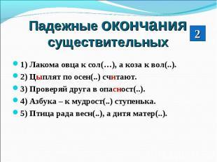 Падежные окончания существительных1) Лакома овца к сол(…), а коза к вол(..).2) Ц