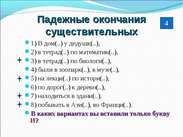 Падежные окончания существительных1) В дом(..) у дедушк(..), 2) в тетрад(..) по математик(..),3) в тетрад(..) по биологи(..),4) были в зоопарк(..), в музе(..),5) на лекци(..) по истори(..),6) по дорог(..) к деревн(..),7) находиться в здани(..),8) по…