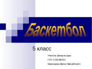 Баскетбол 5 класс Учитель физкультурыГОУ СОШ №252,Николаева Ирина Михайловна