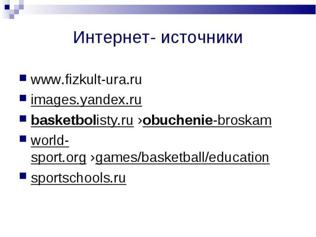 Интернет- источники www.fizkult-ura.ruimages.yandex.ru basketbolisty.ru ›obuchenie-broskamworld-sport.org ›games/basketball/educationsportschools.ru
