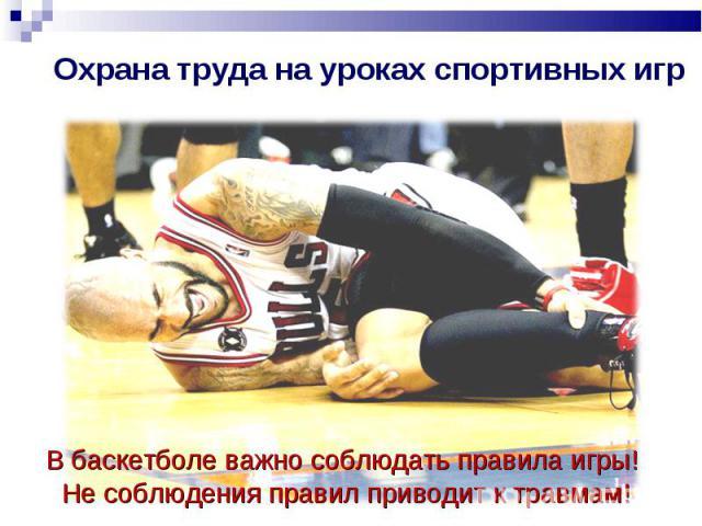 Охрана труда на уроках спортивных игр В баскетболе важно соблюдать правила игры! Не соблюдения правил приводит к травмам!