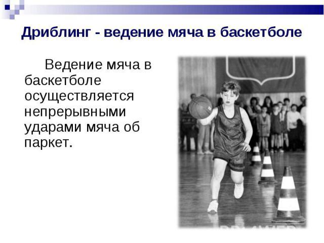 Дриблинг - ведение мяча в баскетболе Ведение мяча в баскетболе осуществляется непрерывными ударами мяча об паркет.