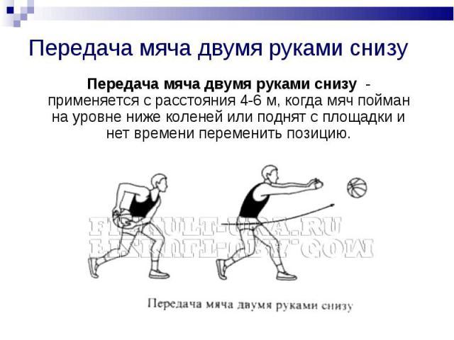 Передача мяча двумя руками снизу Передача мяча двумя руками снизу - применяется с расстояния 4-6 м, когда мяч пойман на уровне ниже коленей или поднят с площадки и нет времени переменить позицию.
