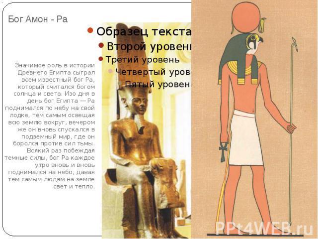 Бог Амон - Ра Значимое роль в истории Древнего Египта сыграл всем известный бог Ра, который считался богом солнца и света. Изо дня в день бог Египта — Ра поднимался по небу на свой лодке, тем самым освещая всю землю вокруг, вечером же он вновь спуск…