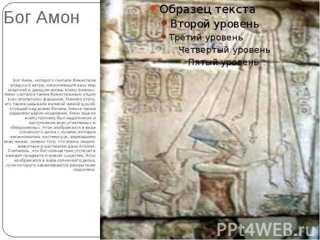 Бог АмонБог Амон, которого считали божеством воздуха и ветра, наполняющим весь мир энергией и дающим жизнь всему живому. Амон считался также божественным отцом всех египетских фараонов. Помимо этого, его также называли великой живой душой, стоящей н…