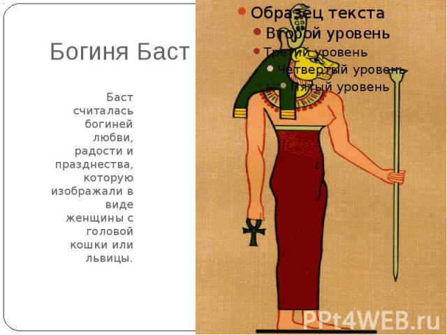 Богиня БастБаст считалась богиней любви, радости и празднества, которую изображали в виде женщины с головой кошки или львицы.
