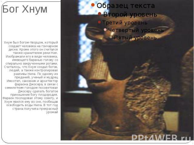 Бог ХнумХнум был богом-творцом, который создает человека на гончарном диске. Кроме этого он считался также хранителем реки Нил. Изображали его в виде человека, имеющего баранью голову со спирально закрученными рогами. Считалось, что Хнум создал бого…