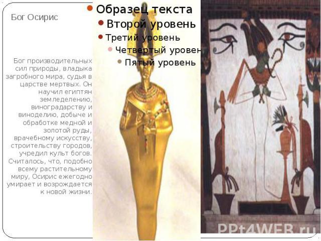 Бог ОсирисБог производительных сил природы, владыка загробного мира, судья в царстве мертвых. Он научил египтян земледелению, виноградарству и виноделию, добыче и обработке медной и золотой руды, врачебному искусству, строительству городов, учредил …