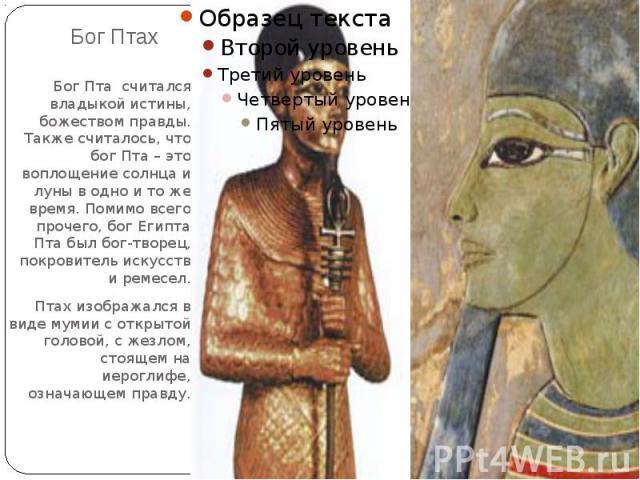 Бог Птах Бог Пта считался владыкой истины, божеством правды. Также считалось, что бог Пта – это воплощение солнца и луны в одно и то же время. Помимо всего прочего, бог Египта Пта был бог-творец, покровитель искусств и ремесел.Птах изображался в вид…