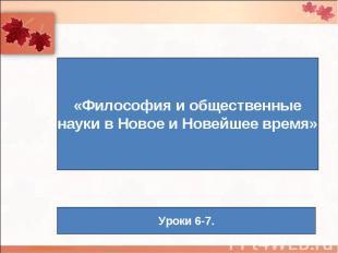 «Философия и общественныенауки в Новое и Новейшее время» Уроки 6-7.