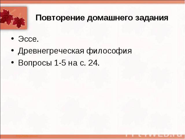 Повторение домашнего задания Эссе.Древнегреческая философия Вопросы 1-5 на с. 24.