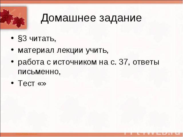 Домашнее задание §3 читать, материал лекции учить, работа с источником на с. 37, ответы письменно, Тест «»