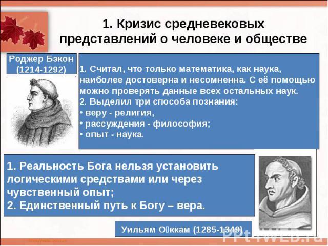 1. Кризис средневековых представлений о человеке и обществе1. Считал, что только математика, как наука, наиболее достоверна и несомненна. С её помощью можно проверять данные всех остальных наук.2. Выделил три способа познания: веру - религия, рассуж…