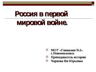 Россия в первой мировой войне МОУ «Гимназия №1» г.Новомосковск Преподаватель ист