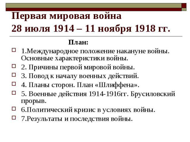 Первая мировая война 28 июля 1914 – 11 ноября 1918 гг. План:1.Международное положение накануне войны. Основные характеристики войны.2. Причины первой мировой войны.3. Повод к началу военных действий.4. Планы сторон. План «Шлиффена».5. Военные действ…