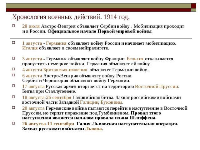 Хронология военных действий. 1914 год.28 июля Австро-Венгрия объявляет Сербии войну . Мобилизация проходит и в России. Официальное начало Первой мировой войны.1 августа - Германия объявляет войну России и начинает мобилизацию. Италия объявляет о сво…