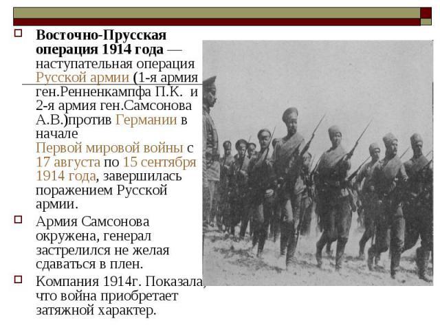 Восточно-Прусская операция 1914 года— наступательная операция Русской армии (1-я армия ген.Ренненкампфа П.К. и 2-я армия ген.Самсонова А.В.)против Германии в начале Первой мировой войны с 17 августа по 15 сентября 1914 года, завершилась поражением …
